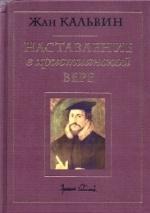 НАСТАВЛЕНИЕ В ХРИСТИАНСКОЙ ВЕРЕ. Том I. Книга I и II. Жан Кальвин