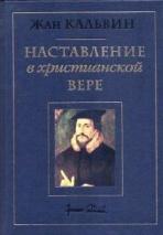 НАСТАВЛЕНИЕ В ХРИСТИАНСКОЙ ВЕРЕ. Том III. Книга IV. Жан Кальвин