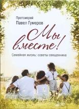 МЫ ВМЕСТЕ. Семейная жизнь: советы священника. Павел Гумеров