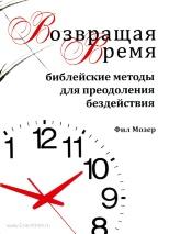 ВОЗВРАЩАЯ ВРЕМЯ. Библейские методы преодоления бездействия. Книга 3. Фил Мозер