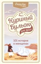 КУРИНЫЙ БУЛЬОН ДЛЯ ДУШИ: 101 история о женщинах. Хансен Марк Виктор и др.