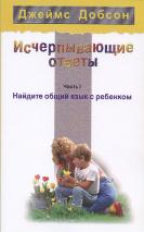 ИСЧЕРПЫВАЮЩИЕ ОТВЕТЫ. Часть I. Найдите общий язык с ребенком. Джеймс Добсон