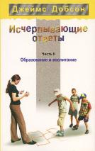 ИСЧЕРПЫВАЮЩИЕ ОТВЕТЫ. Часть II. Образование и воспитание. Джеймс Добсон