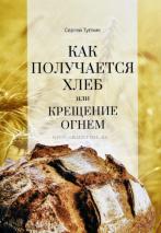 КАК ПОЛУЧАЕТСЯ ХЛЕБ ИЛИ КРЕЩЕНИЕ ОГНЕМ. Сергей Тупчик