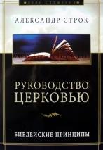 РУКОВОДСТВО ЦЕРКОВЬЮ. Библейские принципы. Александр Строк