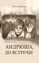 АНДРЮША, ДО ВСТРЕЧИ! Илья Добренко