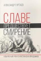 СЛАВЕ ПРЕДШЕСТВУЕТ СМИРЕНИЕ: Невыученный урок из христианских праздников. Александр Гуртаев