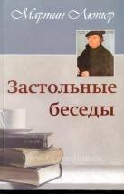 ЗАСТОЛЬНЫЕ БЕСЕДЫ. Мартин Лютер