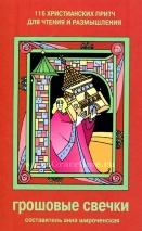ГРОШЕВЫЕ СВЕЧКИ. 116 христианских притч для чтения и размышления. Сост. Анна Широченская