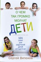 О ЧЕМ ТАК ГРОМКО МОЛЧАТ ДЕТИ. 101 совет для родителей детей от 0 до 8 лет. Сергей Витюков