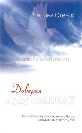 ДОВЕРЯЯ СВЯТОМУ ДУХУ. Испытайте радость хождения с Богом в помазании Святого Духа. Чарльз Стэнли