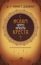 ИСЛАМ ЧЕРЕЗ ПРИЗМУ КРЕСТА. Размышления араба-христианина. Джаббур Набил