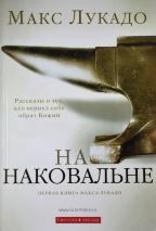 НА НАКОВАЛЬНЕ. Первая книга Макса Лукадо. Рассказы о тех, кто вернул себе образ Божий. Макс Лукадо