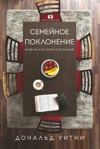 СЕМЕЙНОЕ ПОКЛОНЕНИЕ: В Библии, в истории и в твоем доме. Дональд Уитни
