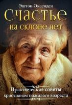 СЧАСТЬЕ НА СКЛОНЕ ЛЕТ. Практические советы людям пожилого возраста. Эштон Оксенден