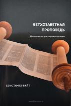 ВЕТХОЗАВЕТНАЯ ПРОПОВЕДЬ. Древняя весть для современного мира. Кристофер Райт
