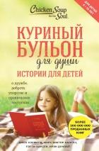 КУРИНЫЙ БУЛЬОН ДЛЯ ДУШИ: Истории для детей. Хансен Марк Виктор и др.