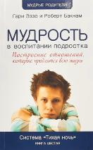 МУДРОСТЬ В ВОСПИТАНИИ ПОДРОСТКА. Построение отношений, которые продляться всю жизнь. Книга 6. Гари Эззо и Роберт Бакнам