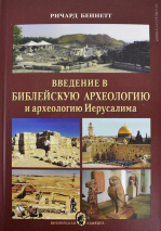 ВВЕДЕНИЕ В БИБЛЕЙСКУЮ АРХЕОЛОГИЮ И АРХЕОЛОГИЯ ИЕРУСАЛИМА. Ричард Беннетт