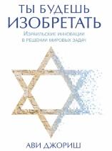 ТЫ БУДЕШЬ ИЗОБРЕТАТЬ. Израильские инновации в решении мировых задач. Ави Джориш