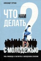 ЧТО НАМ ДЕЛАТЬ С МОЛОДЕЖЬЮ? Александр Гуртаев