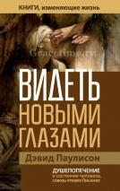 ВИДЕТЬ НОВЫМИ ГЛАЗАМИ. Душепопечение и состояние человека сквозь призму Писания. Дэвид Паулисон