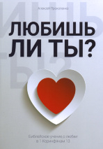 ЛЮБИШЬ ЛИ ТЫ? Библейское учение о любви в 1 Коринфянам 13. Алексей Прокопенко