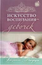 ИСКУССТВО ВОСПИТАНИЯ ДЕВОЧЕК. Как воспитать дочь по сердцу Божьему. Элизабет Джордж
