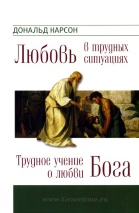 ТРУДНОЕ УЧЕНИЕ О ЛЮБВИ БОГА. ЛЮБОВЬ В ТРУДНЫХ СИТУАЦИЯХ. Дональд Карсон
