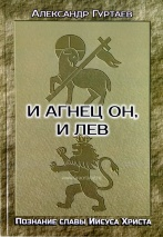 И АГНЕЦ ОН, И ЛЕВ. Познание славы Иисуса Христа. Александр Гуртаев