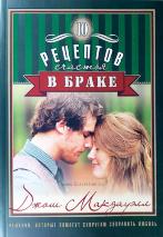 ДЕСЯТЬ РЕЦЕПТОВ СЧАСТЬЯ В БРАКЕ. Решения, которые помогут супругам сохранить любовь. Джош Макдауэлл