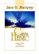 СЛАВА НЕБЕС. Истина о небе, ангелах и вечной жизни. Джон Мак-Артур
